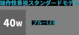 操作性重視スタンダードモデル:40ワット ブルーLED